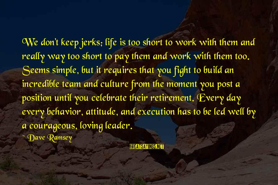 Attitude And Behavior Sayings By Dave Ramsey: We don't keep jerks; life is too short to work with them and really way