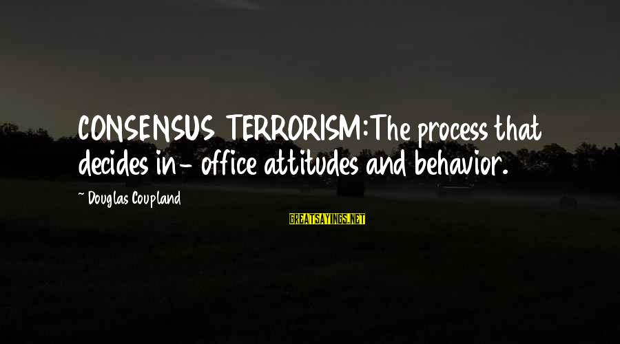 Attitude And Behavior Sayings By Douglas Coupland: CONSENSUS TERRORISM:The process that decides in- office attitudes and behavior.
