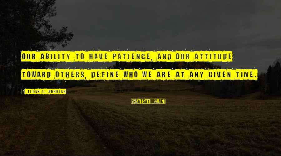 Attitude And Behavior Sayings By Ellen J. Barrier: Our ability to have patience, and our attitude toward others, define who we are at