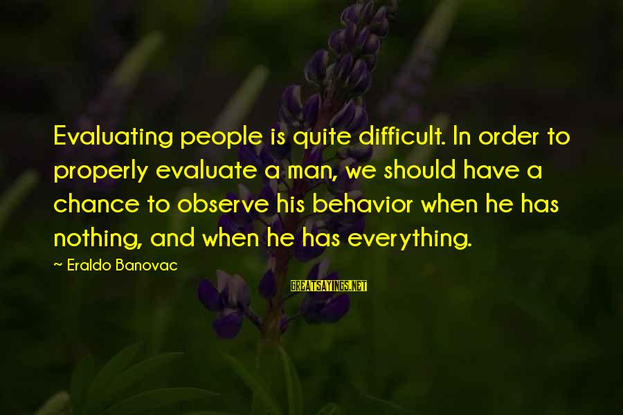 Attitude And Behavior Sayings By Eraldo Banovac: Evaluating people is quite difficult. In order to properly evaluate a man, we should have