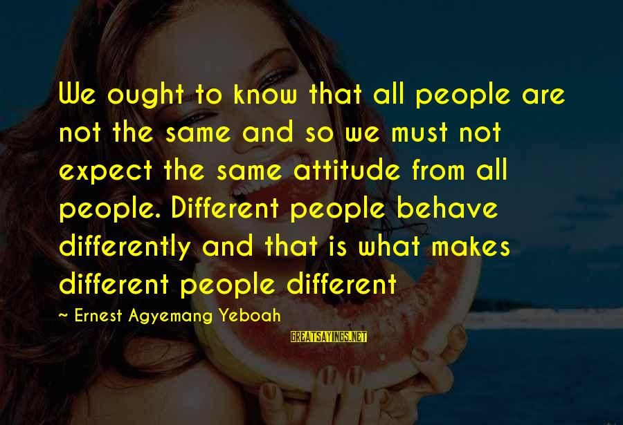 Attitude And Behavior Sayings By Ernest Agyemang Yeboah: We ought to know that all people are not the same and so we must