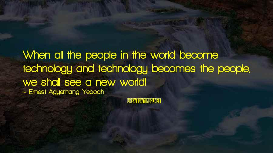 Attitude And Behavior Sayings By Ernest Agyemang Yeboah: When all the people in the world become technology and technology becomes the people, we