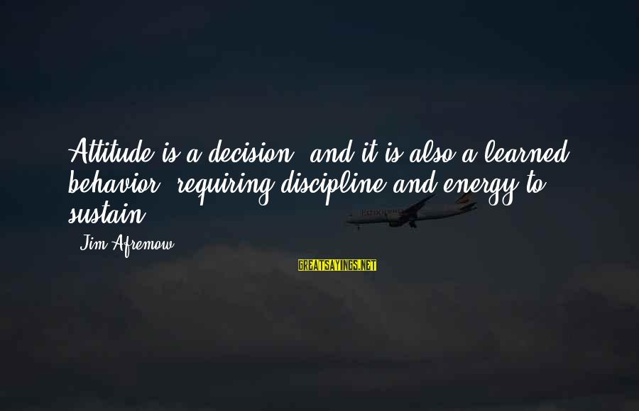 Attitude And Behavior Sayings By Jim Afremow: Attitude is a decision, and it is also a learned behavior, requiring discipline and energy