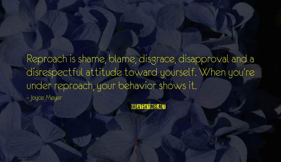 Attitude And Behavior Sayings By Joyce Meyer: Reproach is shame, blame, disgrace, disapproval and a disrespectful attitude toward yourself. When you're under
