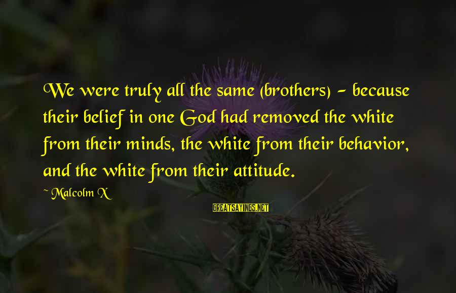 Attitude And Behavior Sayings By Malcolm X: We were truly all the same (brothers) - because their belief in one God had