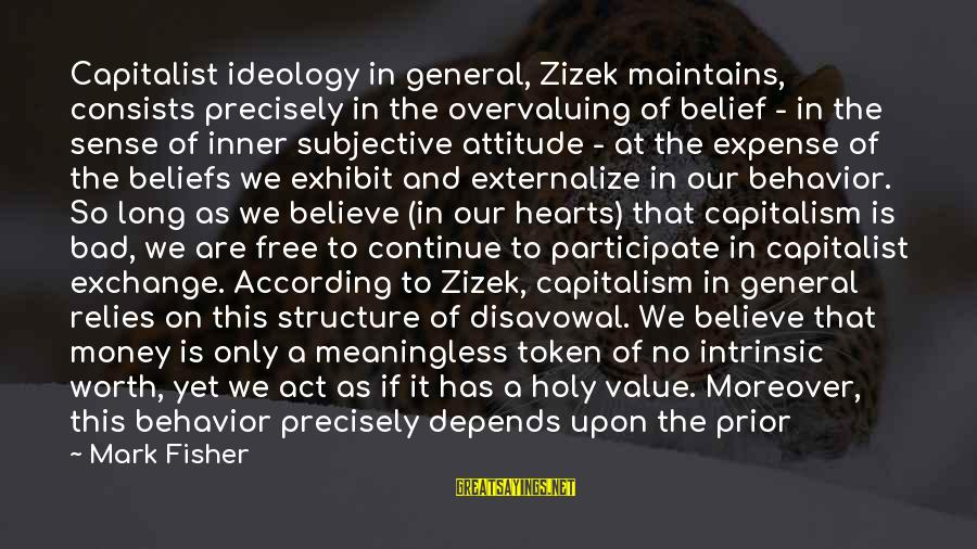 Attitude And Behavior Sayings By Mark Fisher: Capitalist ideology in general, Zizek maintains, consists precisely in the overvaluing of belief - in