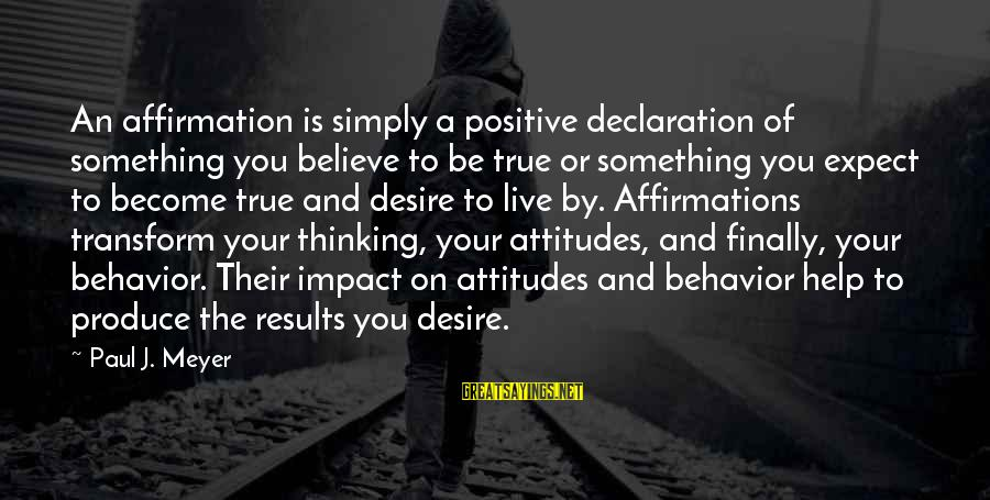 Attitude And Behavior Sayings By Paul J. Meyer: An affirmation is simply a positive declaration of something you believe to be true or