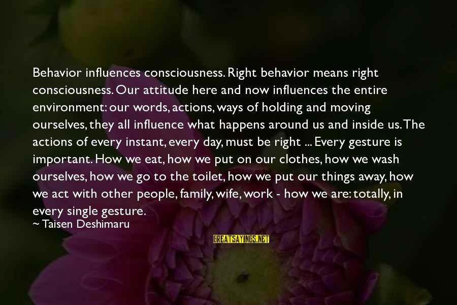 Attitude And Behavior Sayings By Taisen Deshimaru: Behavior influences consciousness. Right behavior means right consciousness. Our attitude here and now influences the