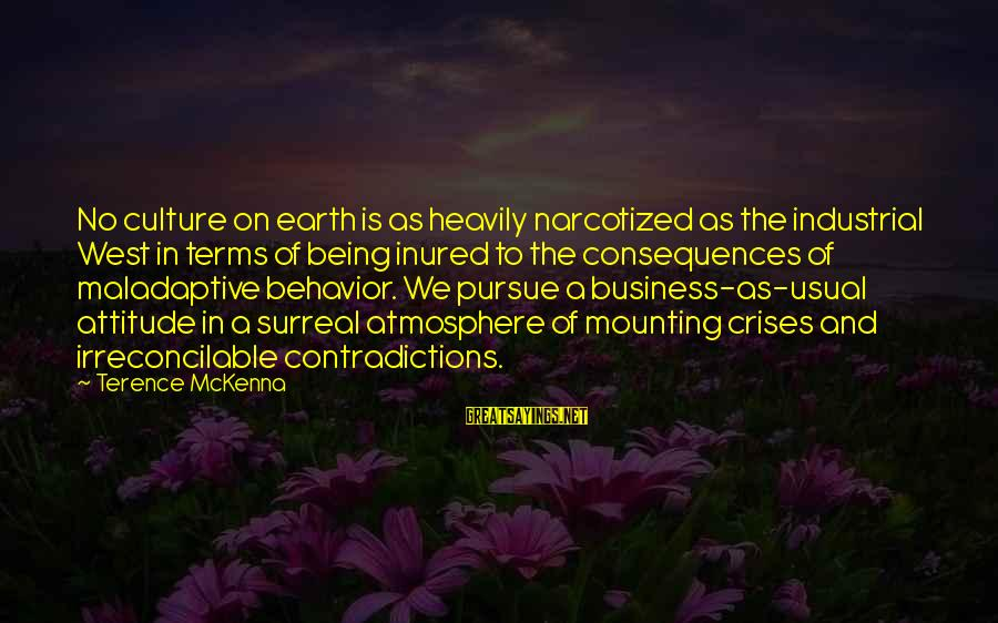 Attitude And Behavior Sayings By Terence McKenna: No culture on earth is as heavily narcotized as the industrial West in terms of