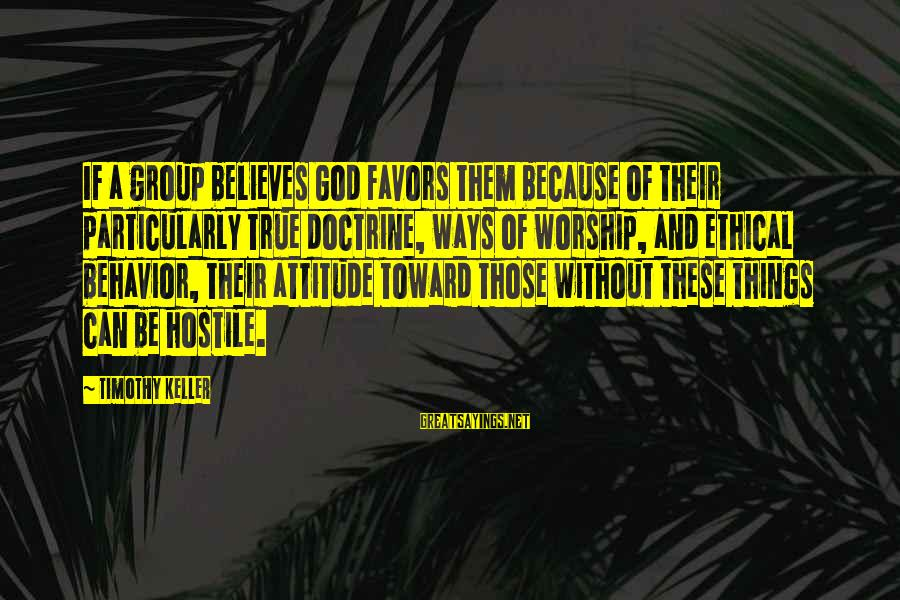 Attitude And Behavior Sayings By Timothy Keller: If a group believes God favors them because of their particularly true doctrine, ways of