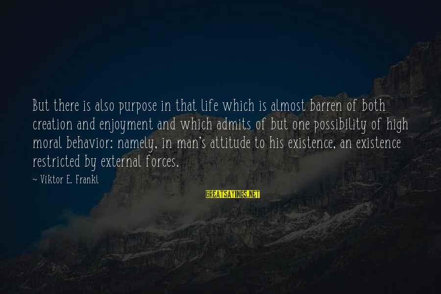 Attitude And Behavior Sayings By Viktor E. Frankl: But there is also purpose in that life which is almost barren of both creation