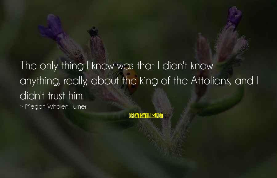 Attolians Sayings By Megan Whalen Turner: The only thing I knew was that I didn't know anything, really, about the king