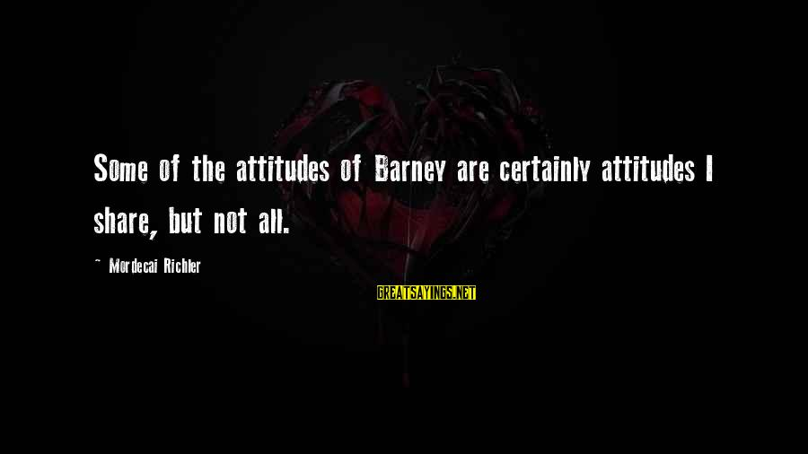 Atulugama Sayings By Mordecai Richler: Some of the attitudes of Barney are certainly attitudes I share, but not all.