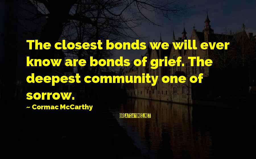 Ature Sayings By Cormac McCarthy: The closest bonds we will ever know are bonds of grief. The deepest community one