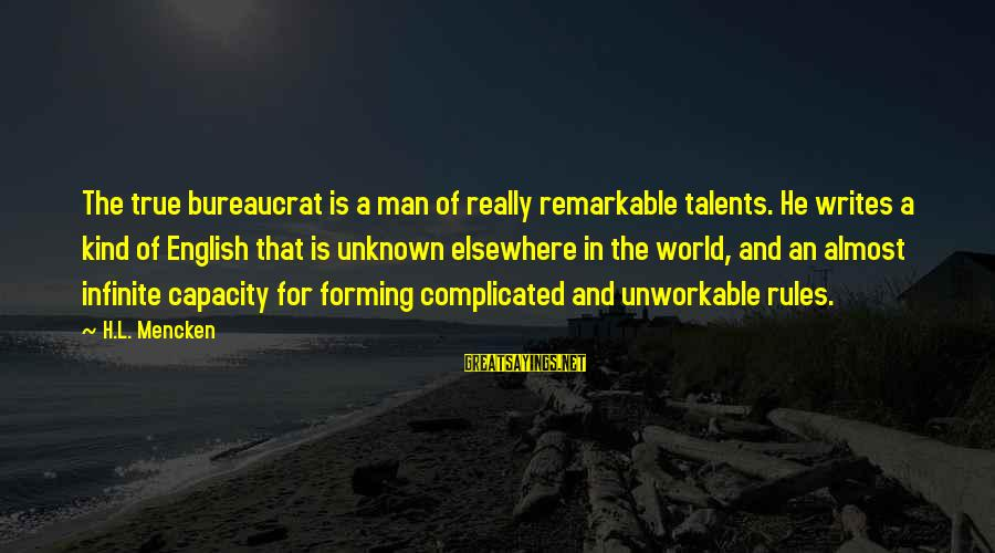 Ature Sayings By H.L. Mencken: The true bureaucrat is a man of really remarkable talents. He writes a kind of