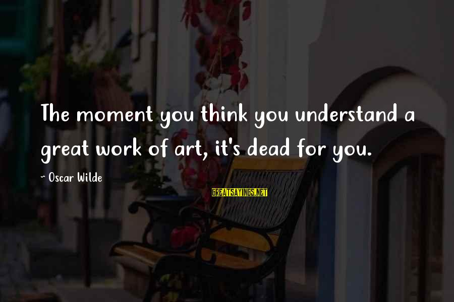 Ature Sayings By Oscar Wilde: The moment you think you understand a great work of art, it's dead for you.
