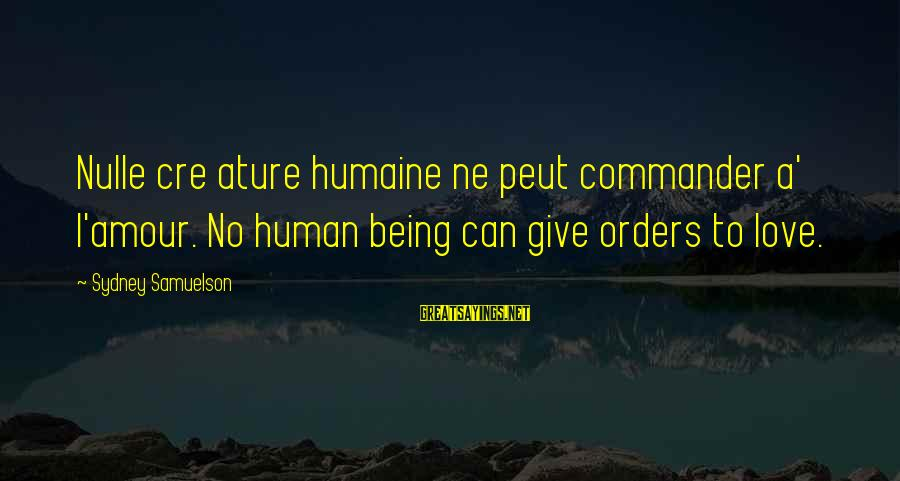 Ature Sayings By Sydney Samuelson: Nulle cre ature humaine ne peut commander a' l'amour. No human being can give orders
