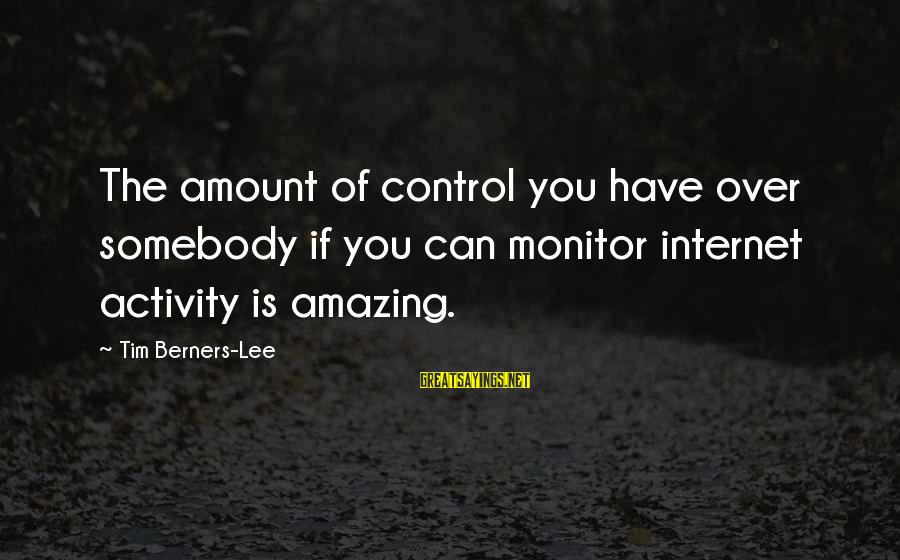 Ature Sayings By Tim Berners-Lee: The amount of control you have over somebody if you can monitor internet activity is