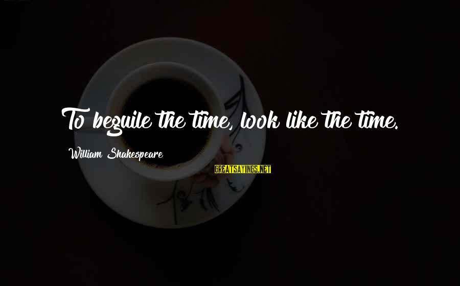Ature Sayings By William Shakespeare: To beguile the time, look like the time.