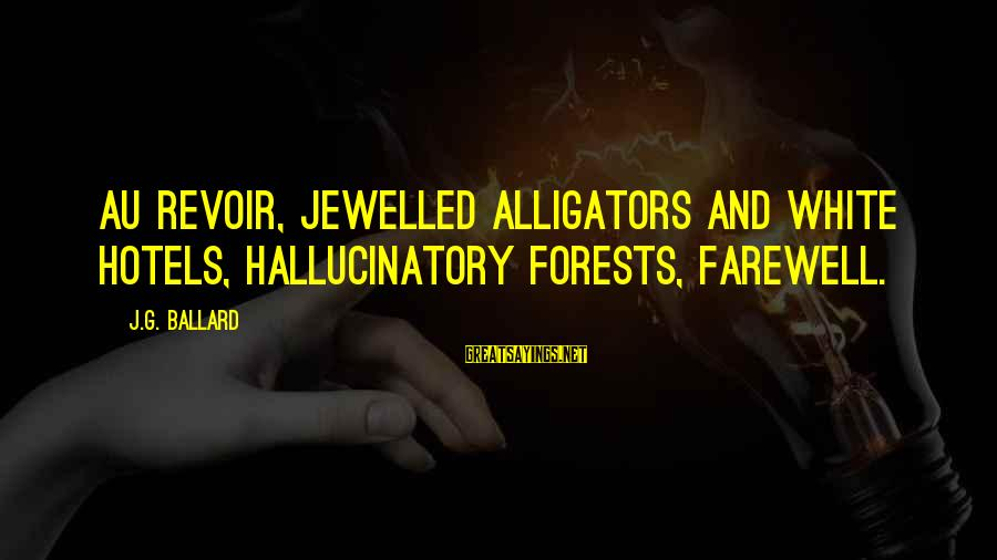 Au Revoir Sayings By J.G. Ballard: Au revoir, jewelled alligators and white hotels, hallucinatory forests, farewell.