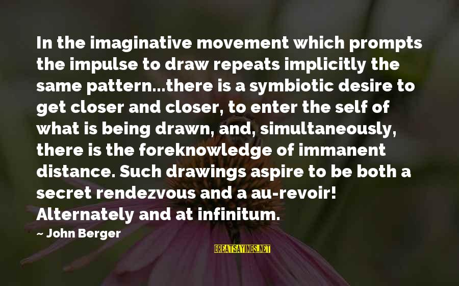 Au Revoir Sayings By John Berger: In the imaginative movement which prompts the impulse to draw repeats implicitly the same pattern...there