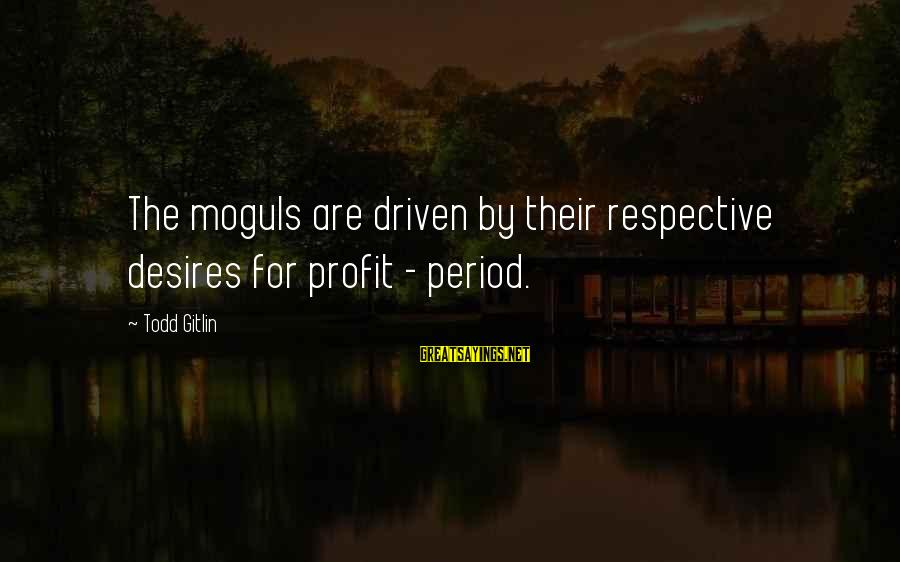 Au Revoir Sayings By Todd Gitlin: The moguls are driven by their respective desires for profit - period.