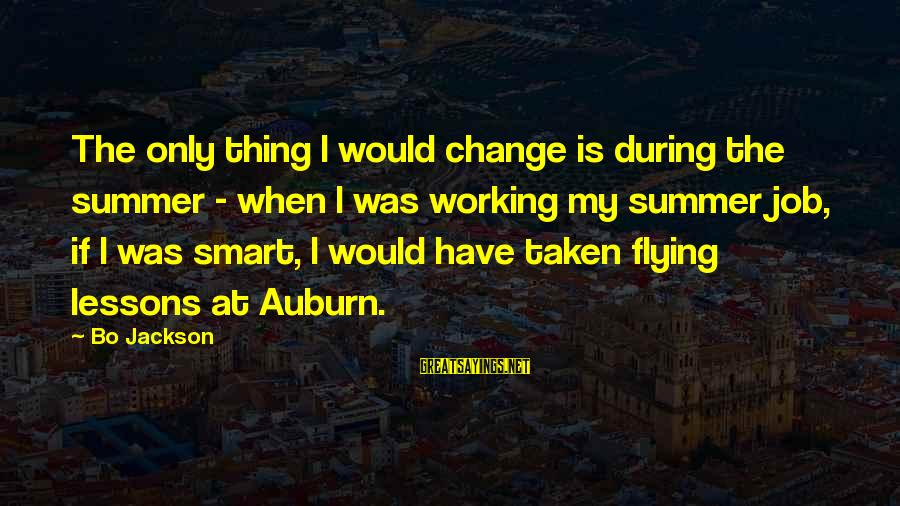 Auburn Sayings By Bo Jackson: The only thing I would change is during the summer - when I was working