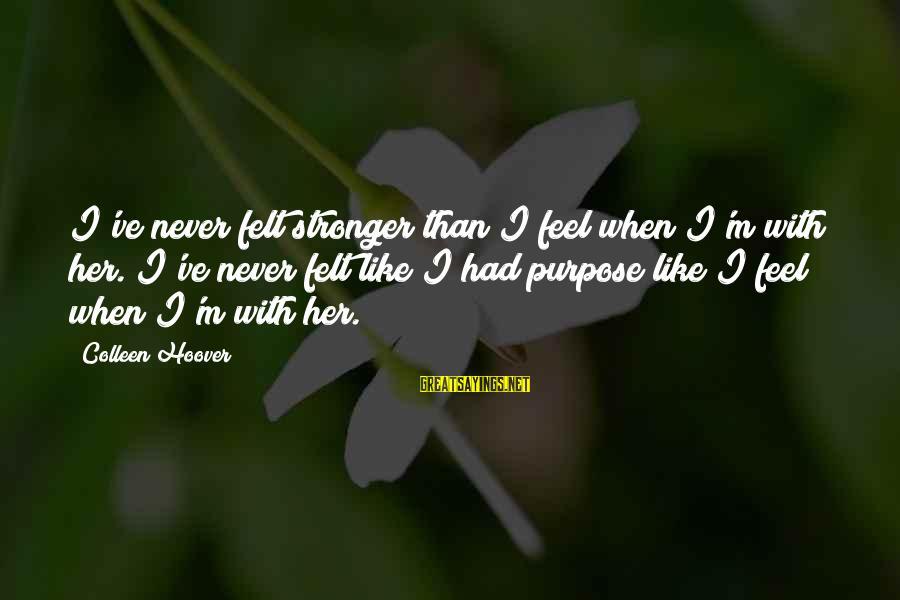 Auburn Sayings By Colleen Hoover: I've never felt stronger than I feel when I'm with her. I've never felt like