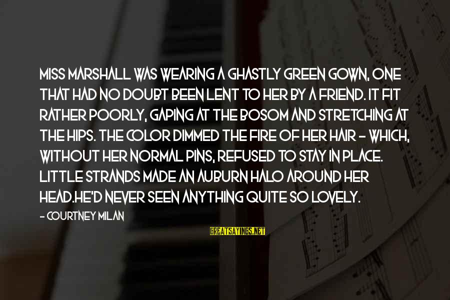 Auburn Sayings By Courtney Milan: Miss Marshall was wearing a ghastly green gown, one that had no doubt been lent