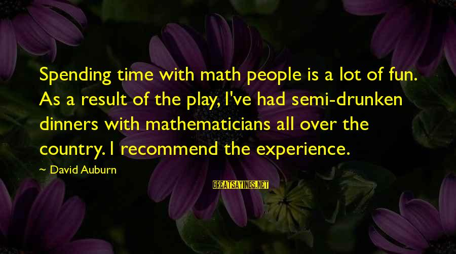 Auburn Sayings By David Auburn: Spending time with math people is a lot of fun. As a result of the