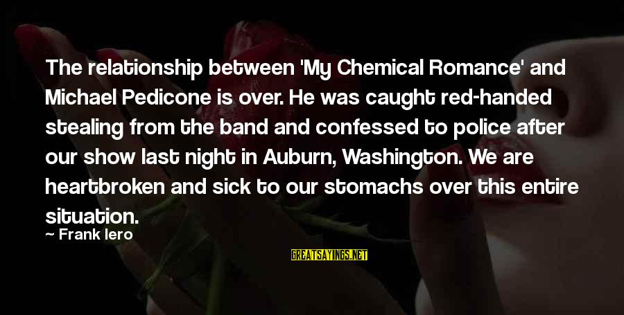 Auburn Sayings By Frank Iero: The relationship between 'My Chemical Romance' and Michael Pedicone is over. He was caught red-handed