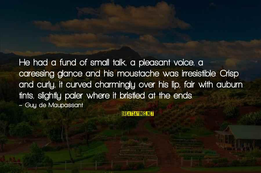 Auburn Sayings By Guy De Maupassant: He had a fund of small talk, a pleasant voice, a caressing glance and his