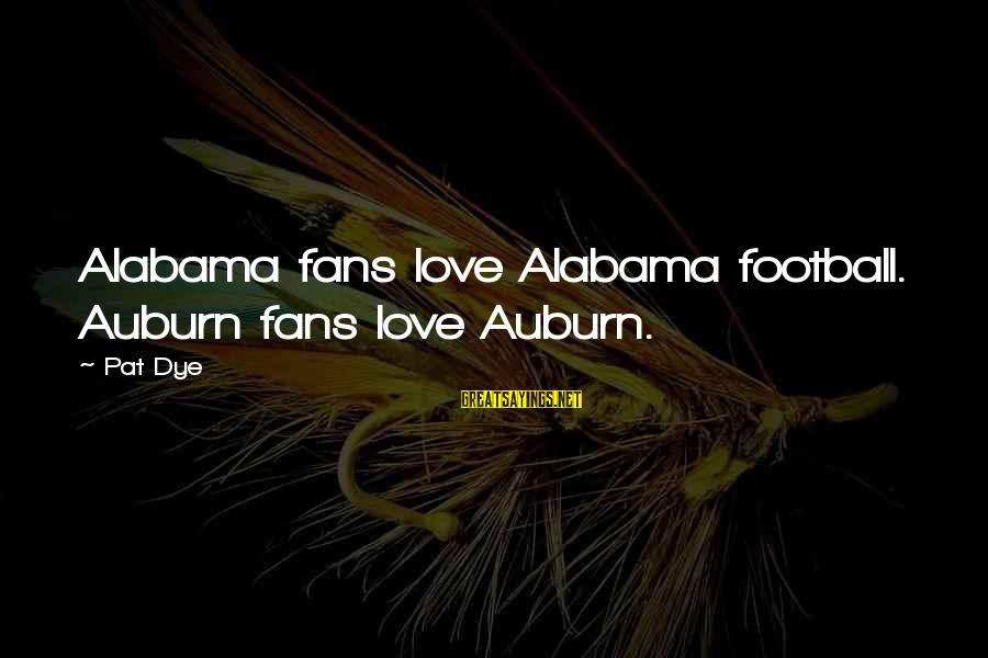 Auburn Sayings By Pat Dye: Alabama fans love Alabama football. Auburn fans love Auburn.