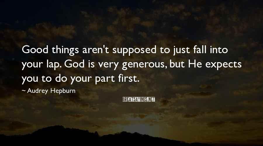 Audrey Hepburn Sayings: Good things aren't supposed to just fall into your lap. God is very generous, but