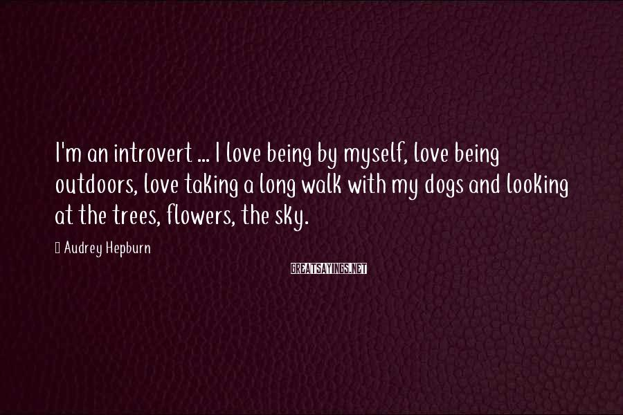 Audrey Hepburn Sayings: I'm an introvert ... I love being by myself, love being outdoors, love taking a