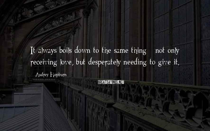 Audrey Hepburn Sayings: It always boils down to the same thing - not only receiving love, but desperately