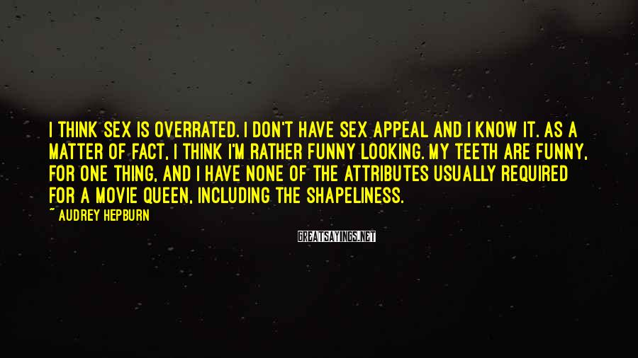 Audrey Hepburn Sayings: I think sex is overrated. I don't have sex appeal and I know it. As