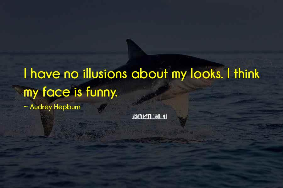 Audrey Hepburn Sayings: I have no illusions about my looks. I think my face is funny.
