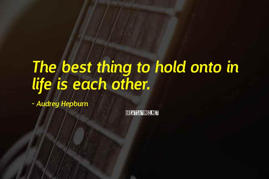 Audrey Hepburn Sayings: The best thing to hold onto in life is each other.