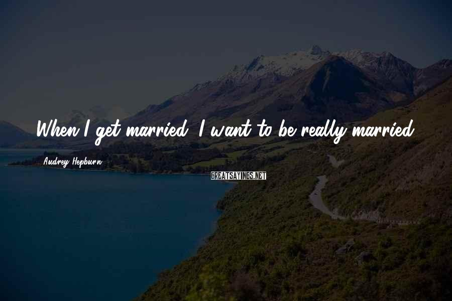 Audrey Hepburn Sayings: When I get married, I want to be really married