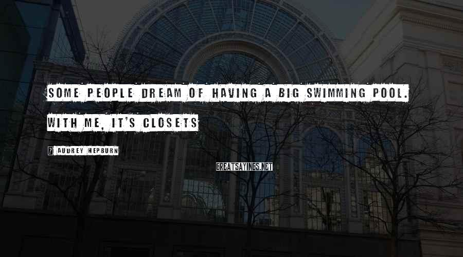 Audrey Hepburn Sayings: Some people dream of having a big swimming pool. With me, it's closets