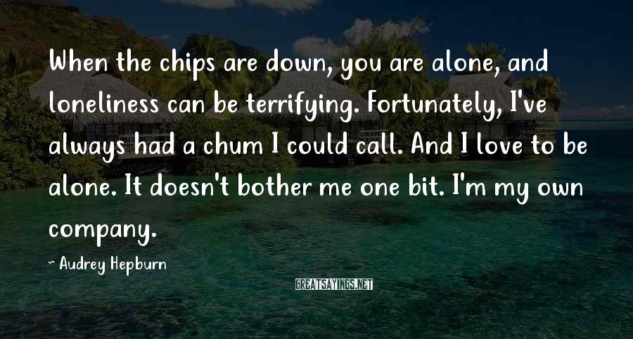 Audrey Hepburn Sayings: When the chips are down, you are alone, and loneliness can be terrifying. Fortunately, I've