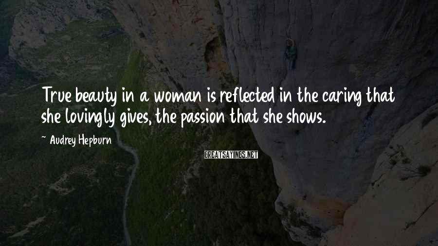 Audrey Hepburn Sayings: True beauty in a woman is reflected in the caring that she lovingly gives, the
