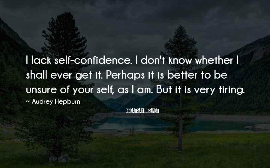 Audrey Hepburn Sayings: I lack self-confidence. I don't know whether I shall ever get it. Perhaps it is