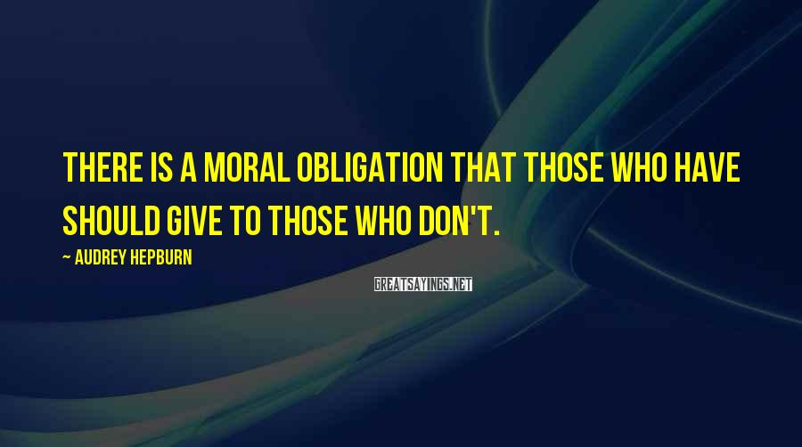 Audrey Hepburn Sayings: There is a moral obligation that those who have should give to those who don't.