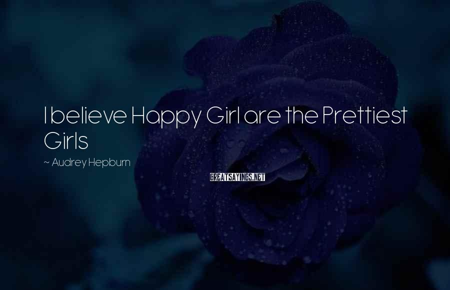 Audrey Hepburn Sayings: I believe Happy Girl are the Prettiest Girls