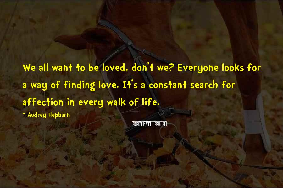 Audrey Hepburn Sayings: We all want to be loved, don't we? Everyone looks for a way of finding