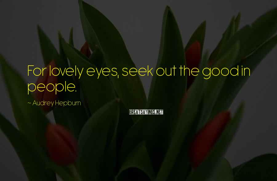 Audrey Hepburn Sayings: For lovely eyes, seek out the good in people.