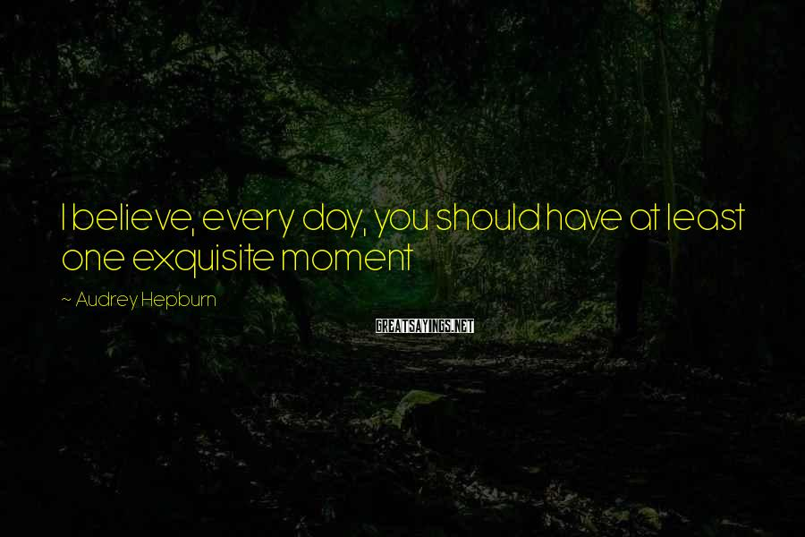 Audrey Hepburn Sayings: I believe, every day, you should have at least one exquisite moment