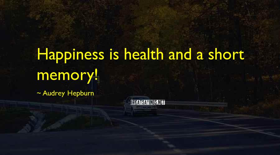 Audrey Hepburn Sayings: Happiness is health and a short memory!